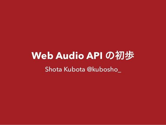 Web Audio API の初歩 Shota Kubota @kubosho_