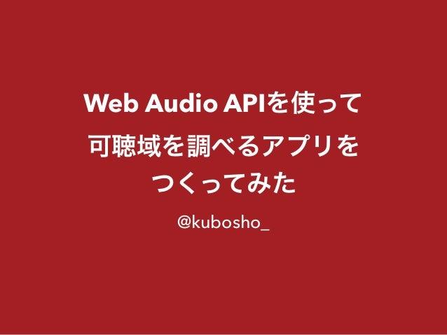 Web Audio APIを使って 可聴域を調べるアプリを つくってみた @kubosho_