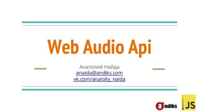 Web Audio Api Анатолий Найда anaida@andiks.com vk.com/anatoliy_naida