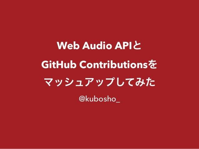 Web Audio APIと GitHub Contributionsを マッシュアップしてみた @kubosho_