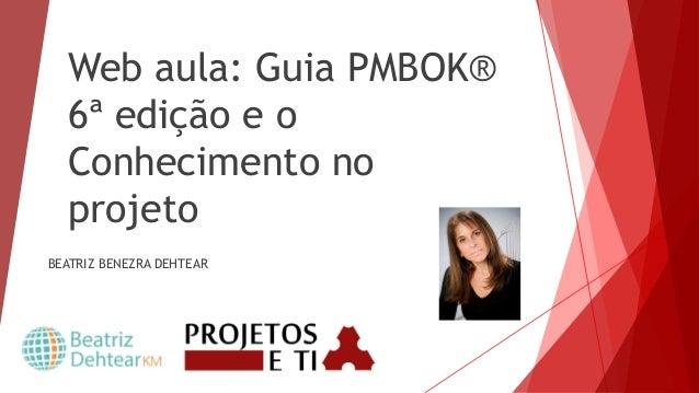 Web aula: Guia PMBOK® 6ª edição e o Conhecimento no projeto BEATRIZ BENEZRA DEHTEAR