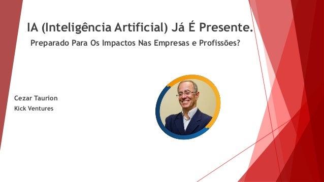 IA (Inteligência Artificial) Já É Presente. Preparado Para Os Impactos Nas Empresas e Profissões? Cezar Taurion Kick Ventu...