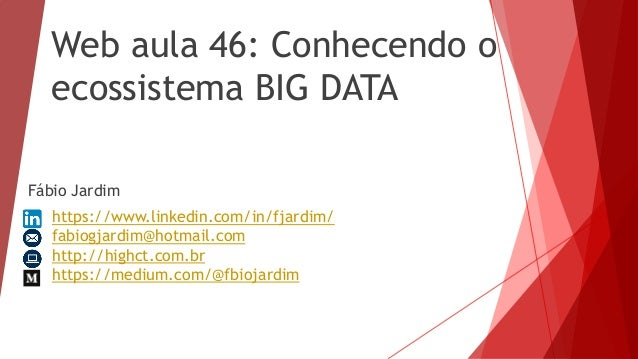 Web aula 46: Conhecendo o ecossistema BIG DATA Fábio Jardim https://www.linkedin.com/in/fjardim/ fabiogjardim@hotmail.com ...