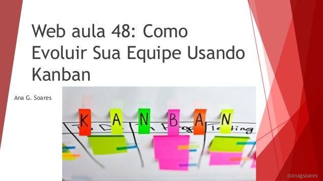 Web aula 48: Como Evoluir Sua Equipe Usando Kanban Ana G. Soares @anagsoares