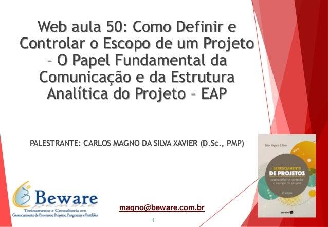 1 magno@beware.com.br Web aula 50: Como Definir e Controlar o Escopo de um Projeto – O Papel Fundamental da Comunicação e ...