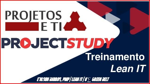 Treinamento Lean IT Edilson Barros, PMP | Lean IT | 6 ∑ Green Belt