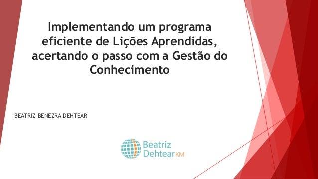 Implementando um programa eficiente de Lições Aprendidas, acertando o passo com a Gestão do Conhecimento BEATRIZ BENEZRA D...