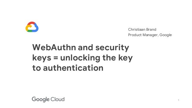 1 WebAuthn and security keys = unlocking the key to authentication Christiaan Brand Product Manager, Google