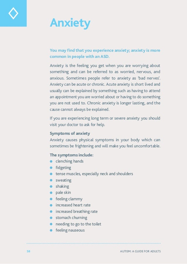 58 Autism: A Guide for Adults Anxiety You may find that you experience anxiety; anxiety is more common in people with an A...