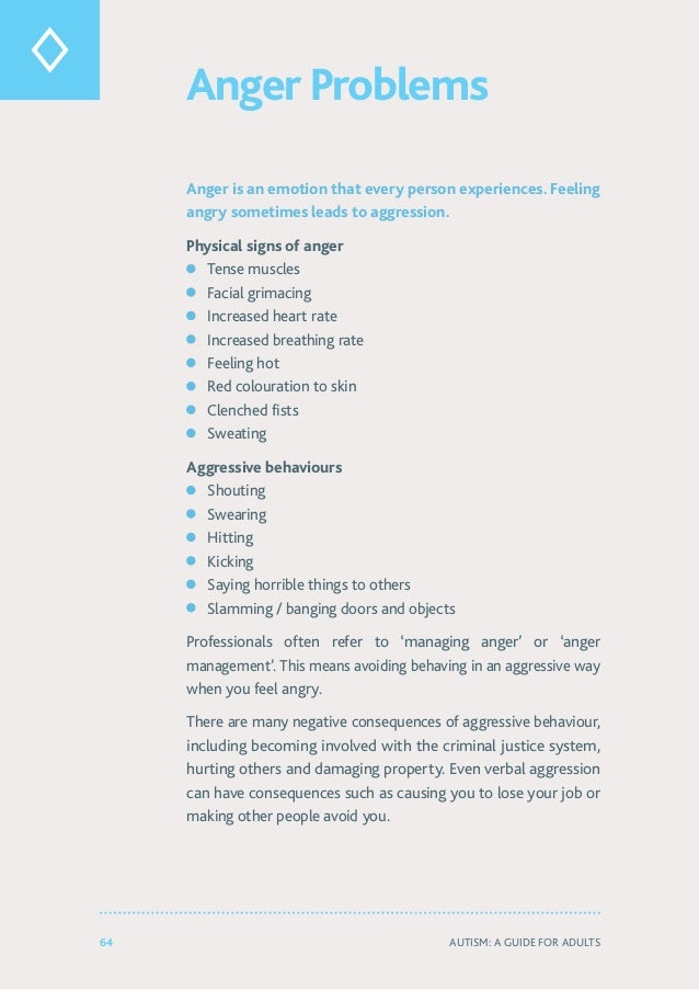64 Autism: A Guide for Adults Anger Problems Anger is an emotion that every person experiences. Feeling angry sometimes le...
