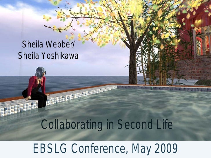 Sheila Webber/ Sheila Yoshikawa          Collaborating in Second Life    EBSLG Conference, May 2009