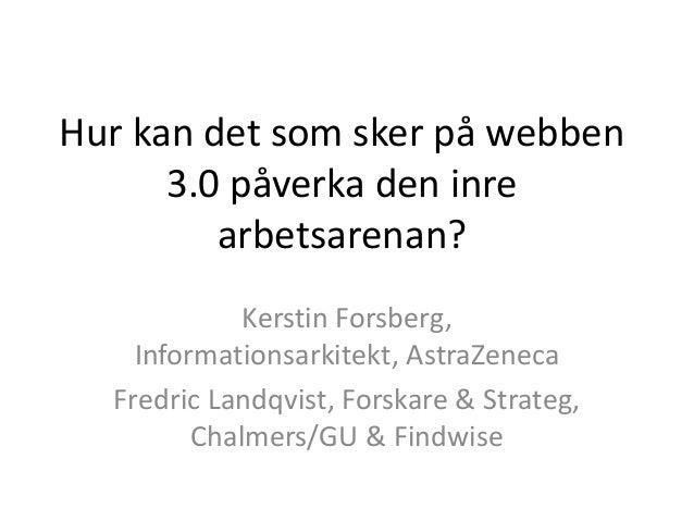 Hur kan det som sker på webben 3.0 påverka den inre arbetsarenan? Kerstin Forsberg, Informationsarkitekt, AstraZeneca Fred...