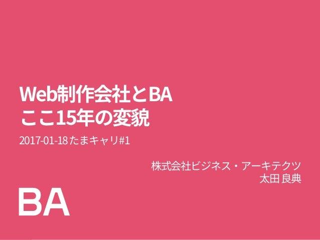 Web制作会社とBA ここ15年の変貌 2017-01-18たまキャリ#1 株式会社ビジネス・アーキテクツ 太田良典