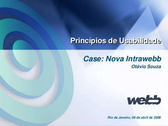 Webb 1 Case: Nova Intrawebb Princípios de Usabilidade Rio de Janeiro, 09 de abril de 2008 Otávio Souza