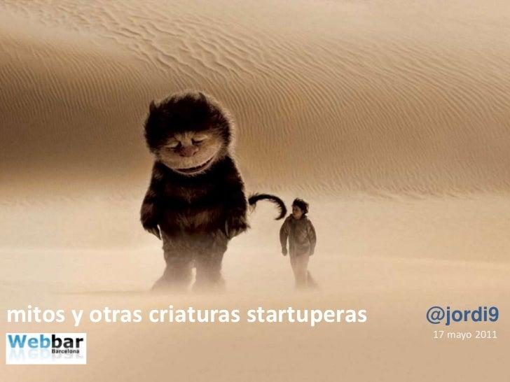 mitos y otras criaturas startuperas<br />@jordi9<br />17 mayo 2011<br />