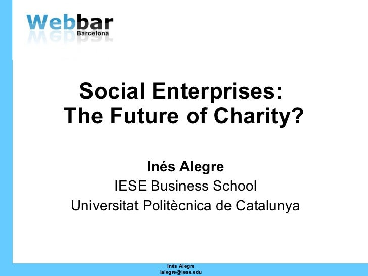 Social Enterprises:  The Future of Charity? Inés Alegre IESE Business School Universitat Politècnica de Catalunya Inés Ale...