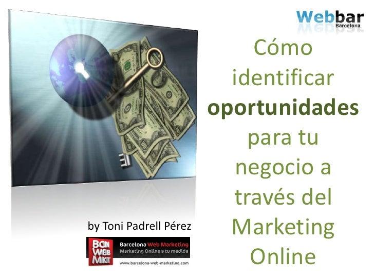 Cómo identificar oportunidadespara tu negocio a través del Marketing Online<br />by Toni Padrell Pérez<br />