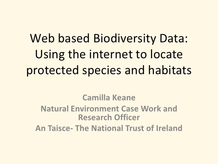 Web based Biodiversity Data: Using the internet to locate protected species and habitats <br />Camilla Keane<br />Natural ...