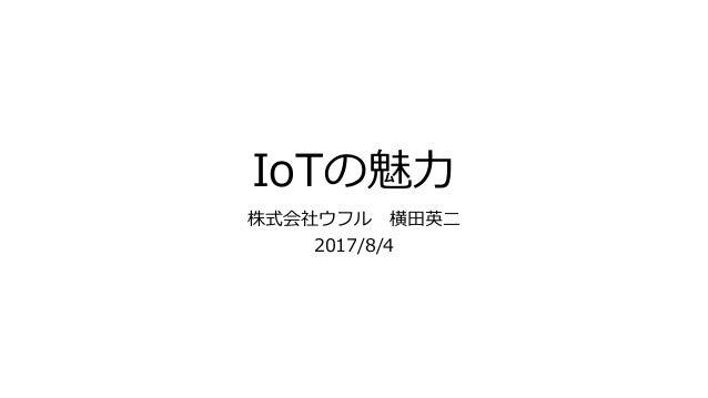 IoTの魅力 株式会社ウフル 横田英二 2017/8/4