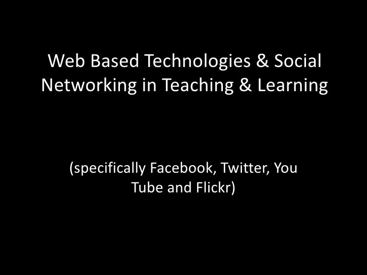 Web Based Technologies & Social Networking in Teaching & Learning<br />(specifically Facebook, Twitter, You Tube and Flick...