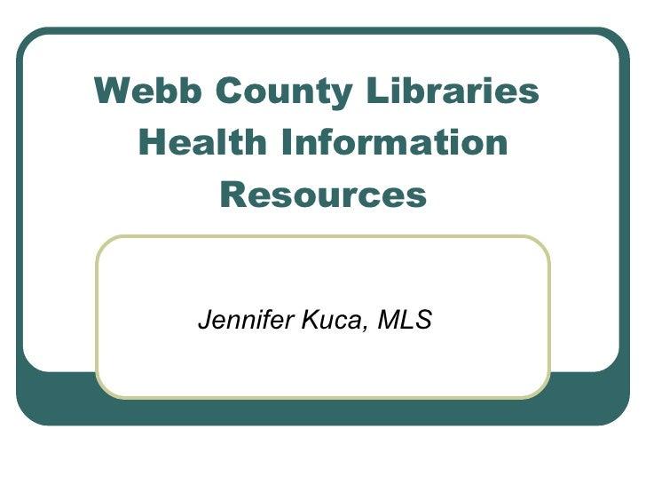 Webb County Libraries  Health Information Resources Jennifer Kuca, MLS