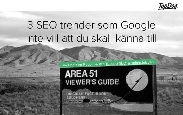 1  3 SEO trender som Google  inte vill att du skall känna till  Av Christian Rudolf, ägare Topdog SEO, @rudolfchristian