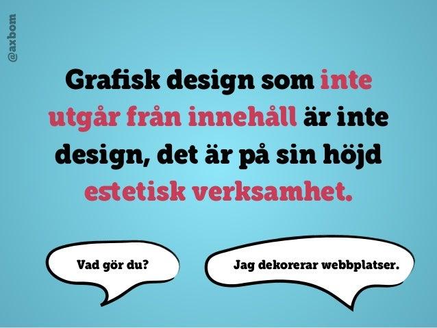 @axbom Grafisk design som inte utgår från innehåll är inte design, det är på sin höjd estetisk verksamhet. Jag dekorerar web...