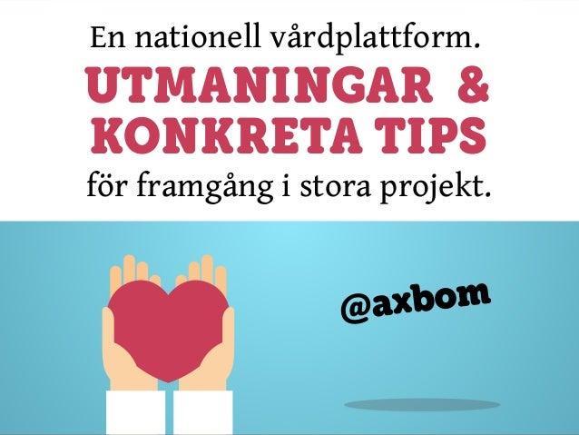 En nationell vårdplattform. UTMANINGAR & @axbom för framgång i stora projekt. KONKRETA TIPS