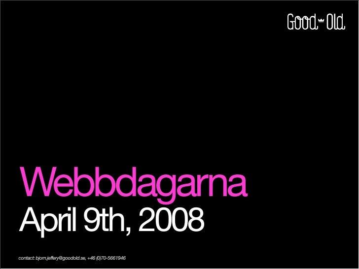 Webbdagarna April 9th, 2008 contact: bjorn.jeffery@goodold.se, +46 (0)70-5661946