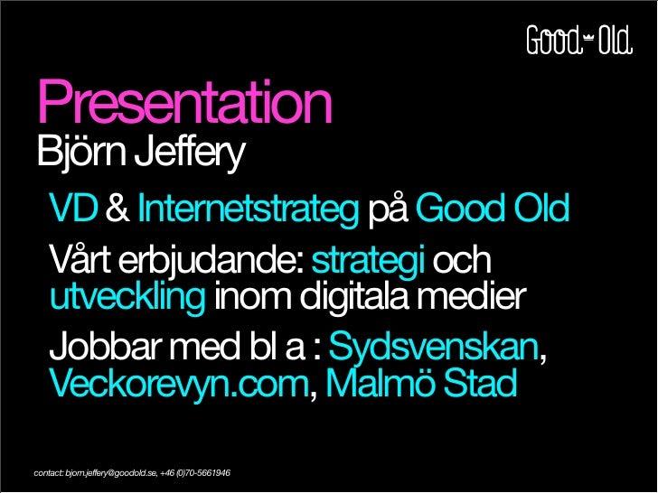 Presentation Björn Jeffery     VD  Internetstrateg på Good Old     Vårt erbjudande: strategi och     utveckling inom digit...