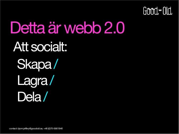 Detta är webb 2.0     Att socialt:     Skapa /     Lagra /     Dela /  contact: bjorn.jeffery@goodold.se, +46 (0)70-5661946