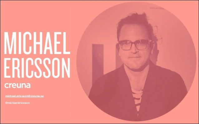 MICHAEL  ERICSSON michael.ericsson@creuna.se  @michaelericsson