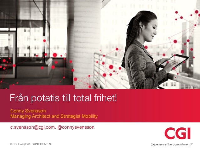 © CGI Group Inc. CONFIDENTIAL Från potatis till total frihet! Conny Svensson Managing Architect and Strategist Mobility c....