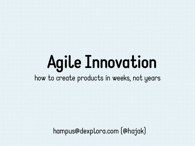Agile Innovationhow to create products in weeks, not years      hampus@dexplora.com (@hajak)