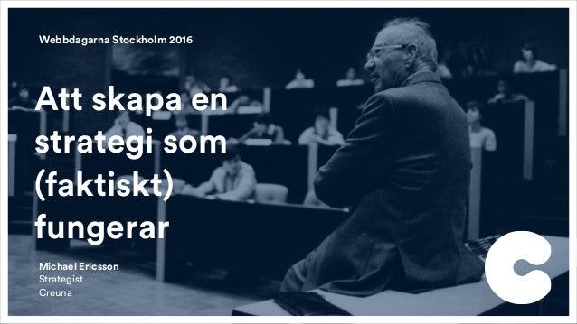 Att skapa en strategi som (faktiskt) fungerar Webbdagarna Stockholm 2016 Michael Ericsson Strategist  Creuna