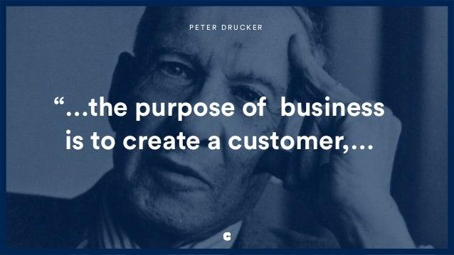 """…the purpose of business is to create a customer,… P E T E R D R U C K E R"