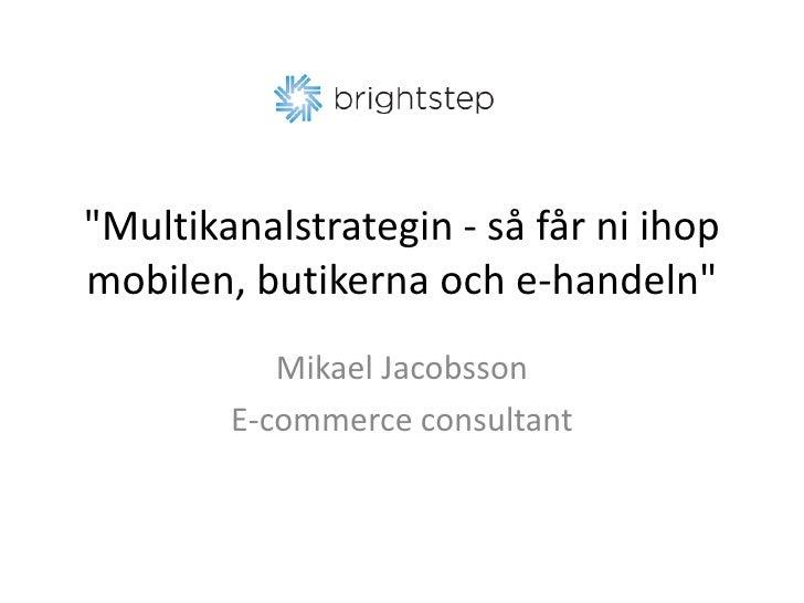 &quot;Multikanalstrategin - så får ni ihop mobilen, butikerna och e-handeln&quot;<br />Mikael Jacobsson<br />E-commercecon...
