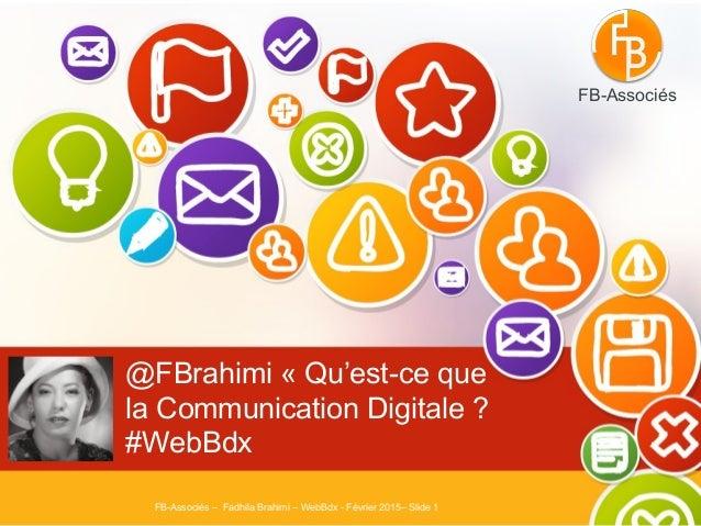 @FBrahimi «Qu'est-ce que la Communication Digitale ? #WebBdx FB-Associés – Fadhila Brahimi – WebBdx - Février 2015– Slide...