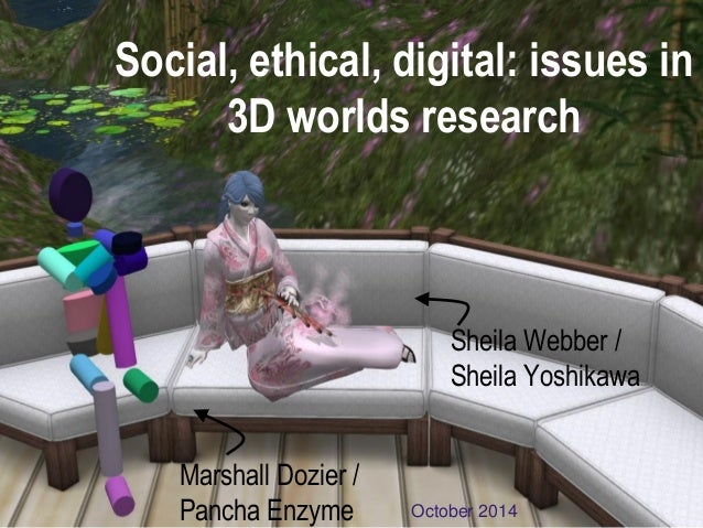 Social, ethical, digital: issues in 3D worlds research  October 2014  Sheila Webber / Sheila Yoshikawa  Marshall Dozier / ...