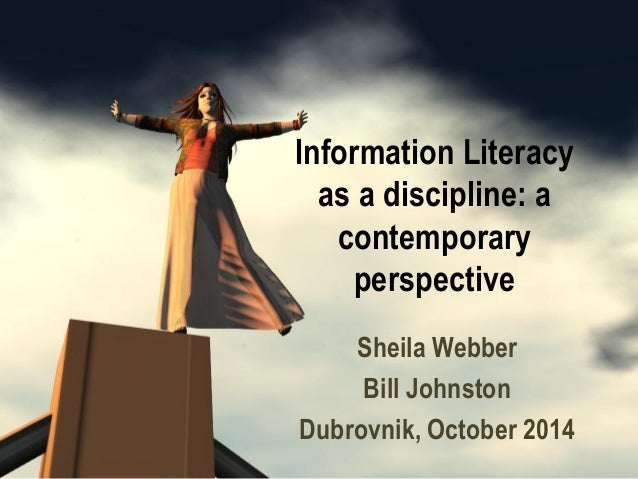 Information Literacy as a discipline: a contemporary perspective  Sheila Webber  Bill Johnston  Dubrovnik, October 2014