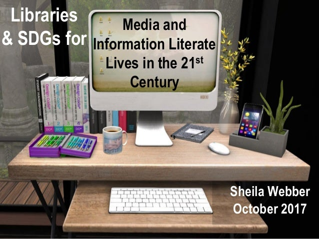 Media and Information Literate Lives in the 21st Century Sheila Webber October 2017 Libraries & SDGs for