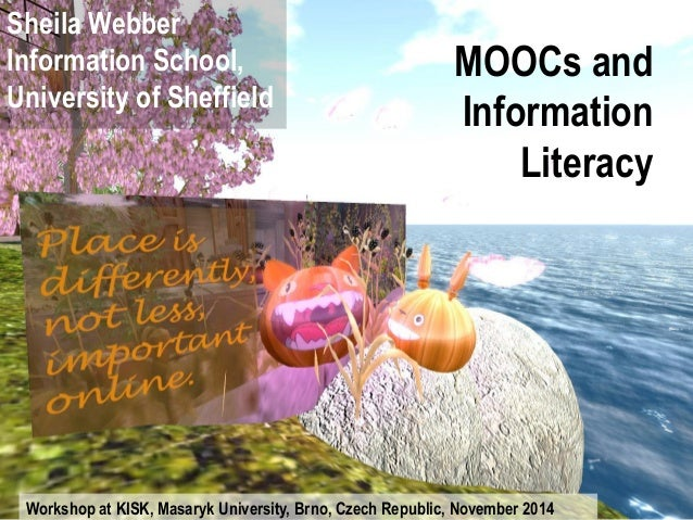 MOOCs and Information Literacy  Sheila Webber Information School, University of Sheffield  Workshop at KISK, Masaryk Unive...