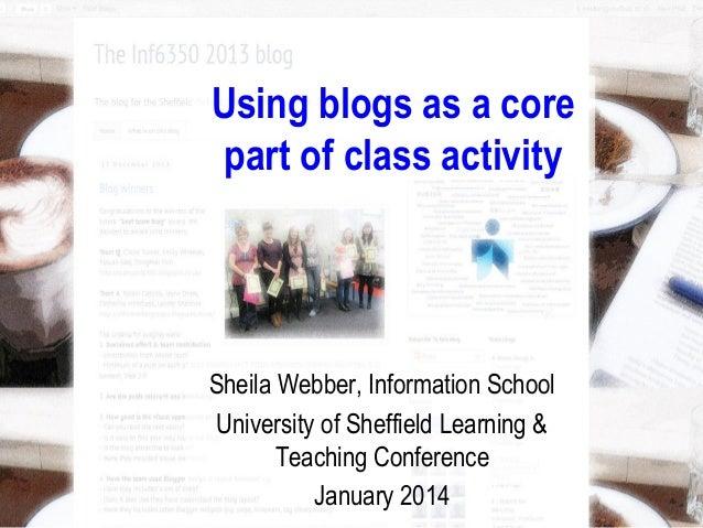 Using blogs as a core part of class activity Sheila Webber, Information School University of Sheffield Learning & Teaching...