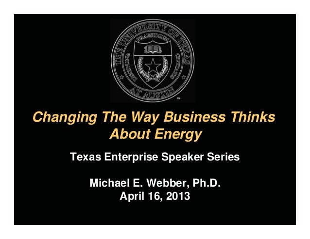Changing The Way Business ThinksAbout EnergyTexas Enterprise Speaker SeriesMichael E. Webber, Ph.D.April 16, 2013