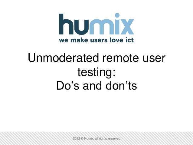 Unmoderated remote user        testing:    Do's and don'ts       2012 © Humix, all rights reserved
