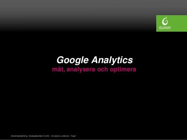 Internetmarknadsföring • Onsdag September 10, 2008 • All material is confidential • Page 1 Google Analytics mät, analysera...