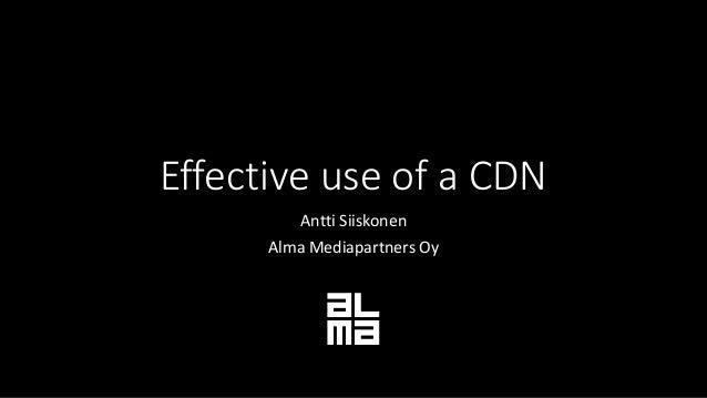 Effective use of a CDN Antti Siiskonen Alma Mediapartners Oy