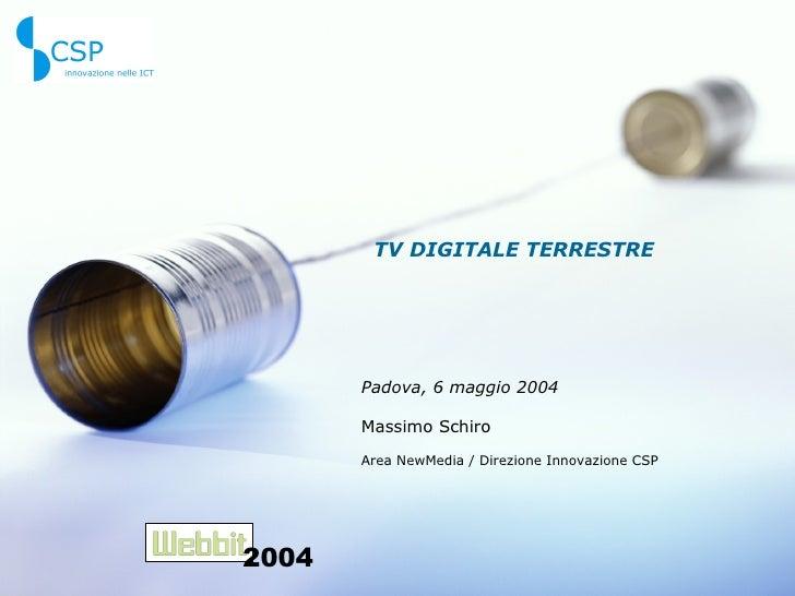 TV DIGITALE TERRESTRE Padova, 6 maggio 2004 Massimo Schiro Area NewMedia / Direzione Innovazione CSP 2004