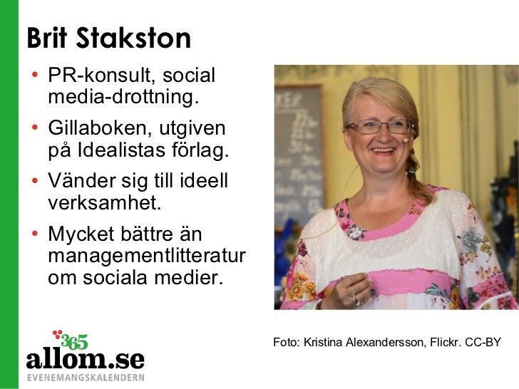 Brit Stakston <ul><li>PR-konsult, social media-drottning. </li></ul><ul><li>Gillaboken, utgiven på Idealistas förlag. </li...