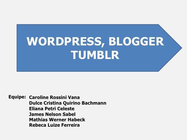 WORDPRESS, BLOGGER<br />TUMBLR<br />Equipe:<br />Caroline Rossini Vana<br />Dulce Cristina Quirino Bachmann<br />Eliana Pe...